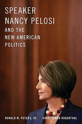 Speaker Nancy Pelosi and the New American Politics By Peters, Ronald M., Jr./ Rosenthal, Cindy Simon
